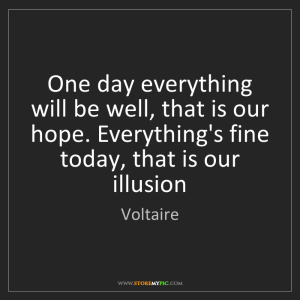 Voltaire: One day everything will be well, that is our hope. Everything's...
