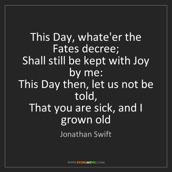 Jonathan Swift: This Day, whate'er the Fates decree;  Shall still be...