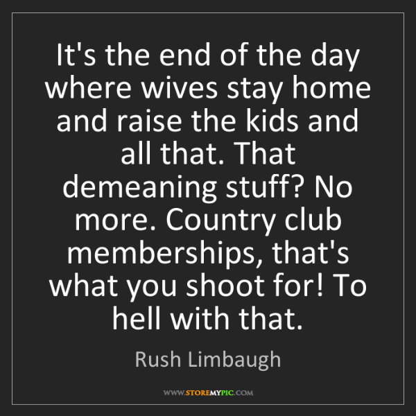Rush Limbaugh: It's the end of the day where wives stay home and raise...