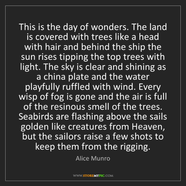Alice Munro: This is the day of wonders. The land is covered with...