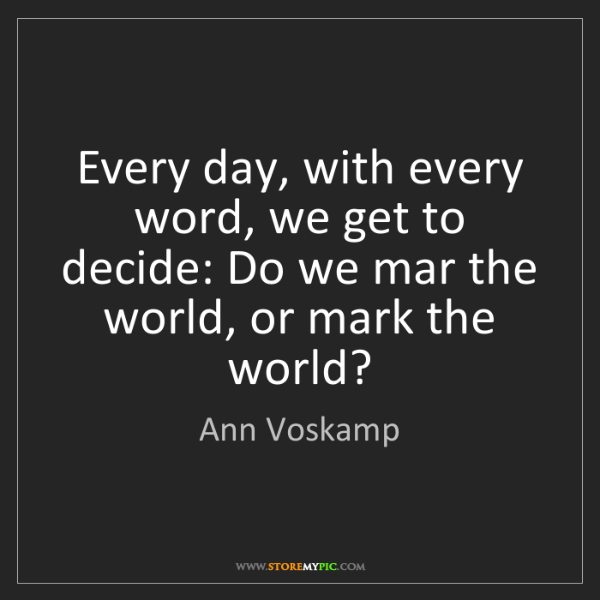 Ann Voskamp: Every day, with every word, we get to decide: Do we mar...