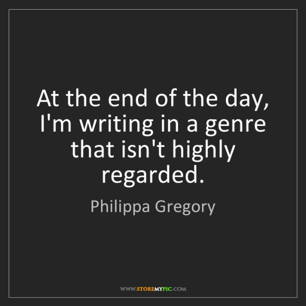 Philippa Gregory: At the end of the day, I'm writing in a genre that isn't...
