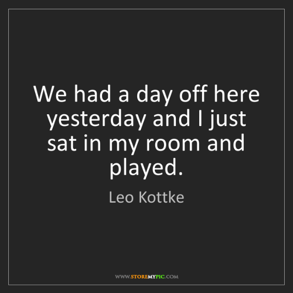 Leo Kottke: We had a day off here yesterday and I just sat in my...