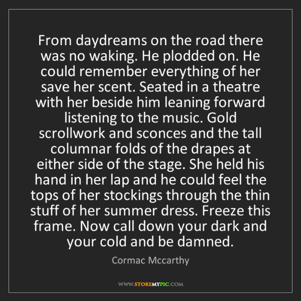 Cormac Mccarthy: From daydreams on the road there was no waking. He plodded...