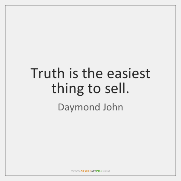 Truth is the easiest thing to sell.