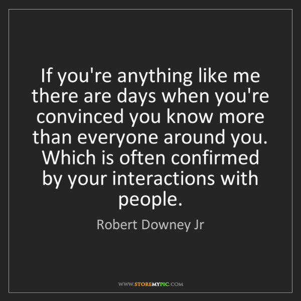 Robert Downey Jr: If you're anything like me there are days when you're...