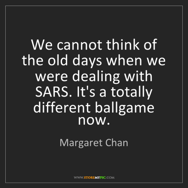 Margaret Chan: We cannot think of the old days when we were dealing...
