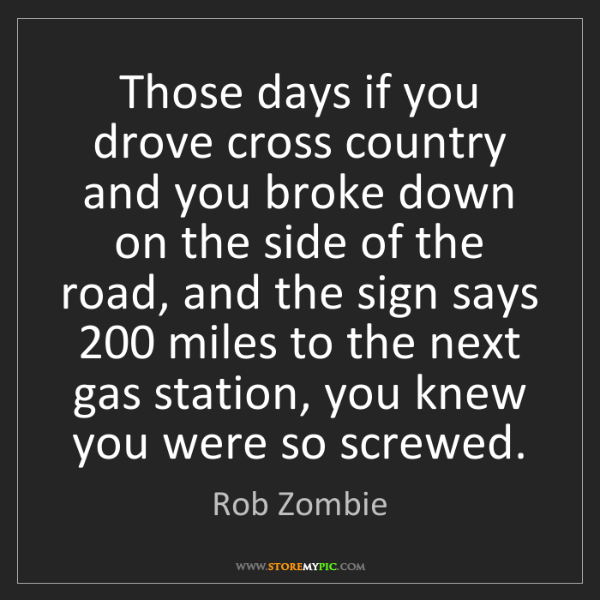Rob Zombie: Those days if you drove cross country and you broke down...