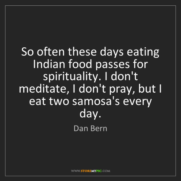 Dan Bern: So often these days eating Indian food passes for spirituality....