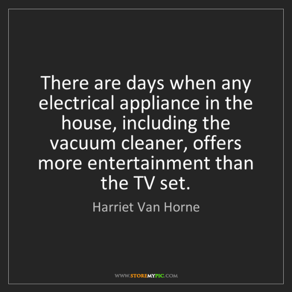 Harriet Van Horne: There are days when any electrical appliance in the house,...