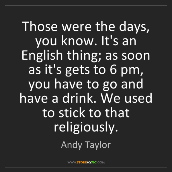 Andy Taylor: Those were the days, you know. It's an English thing;...