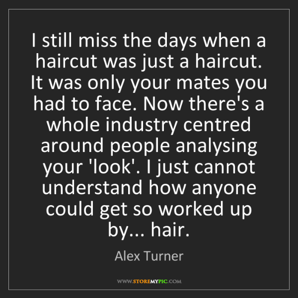 Alex Turner: I still miss the days when a haircut was just a haircut....