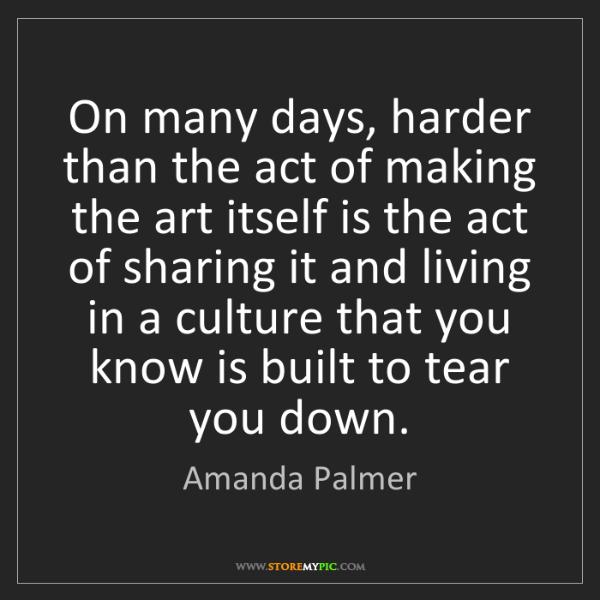 Amanda Palmer: On many days, harder than the act of making the art itself...