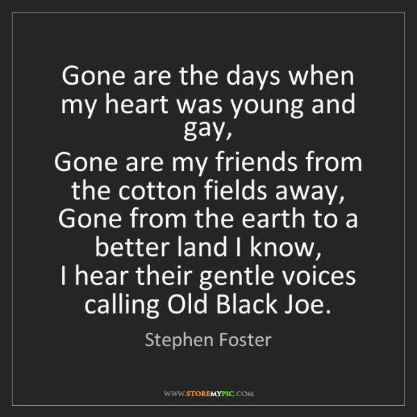 Stephen Foster: Gone are the days when my heart was young and gay,  ...