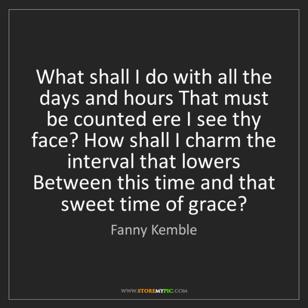 Fanny Kemble: What shall I do with all the days and hours That must...