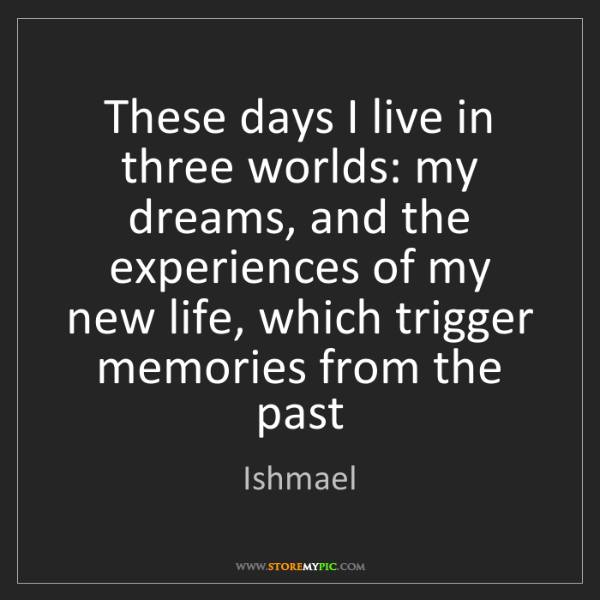 Ishmael: These days I live in three worlds: my dreams, and the...