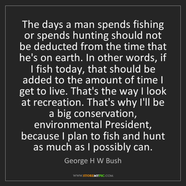 George H W Bush: The days a man spends fishing or spends hunting should...