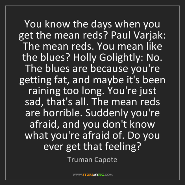 Truman Capote: You know the days when you get the mean reds? Paul Varjak:...