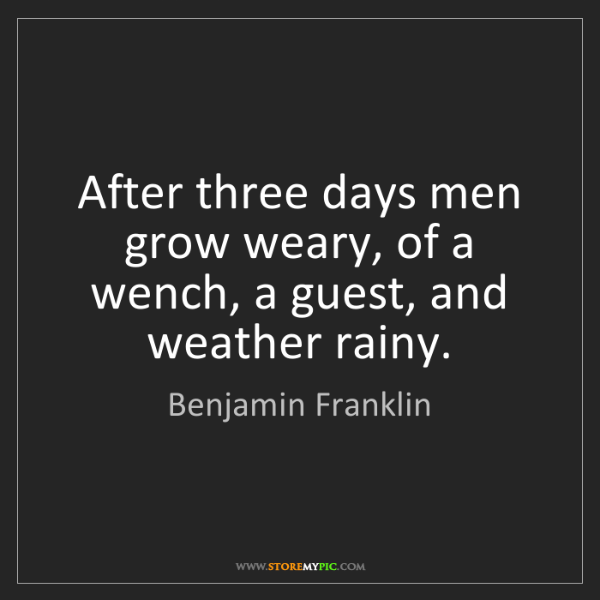 Benjamin Franklin: After three days men grow weary, of a wench, a guest,...