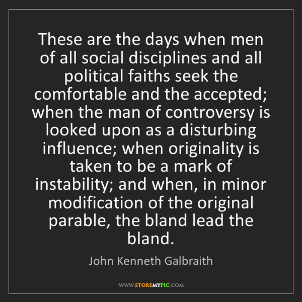 John Kenneth Galbraith: These are the days when men of all social disciplines...