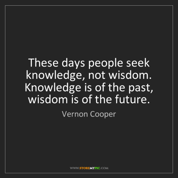 Vernon Cooper: These days people seek knowledge, not wisdom. Knowledge...