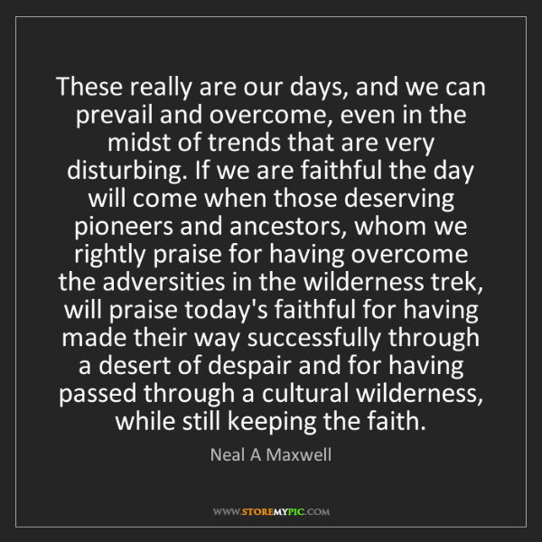 Neal A Maxwell: These really are our days, and we can prevail and overcome,...