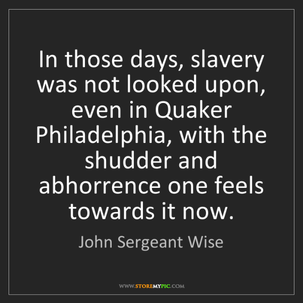 John Sergeant Wise: In those days, slavery was not looked upon, even in Quaker...