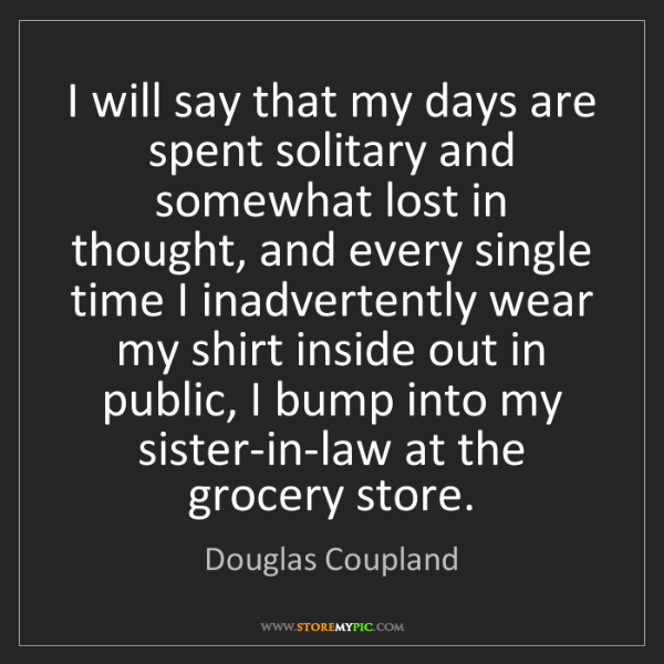 Douglas Coupland: I will say that my days are spent solitary and somewhat...