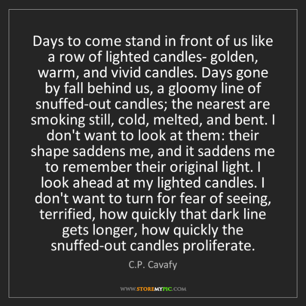 C.P. Cavafy: Days to come stand in front of us like a row of lighted...