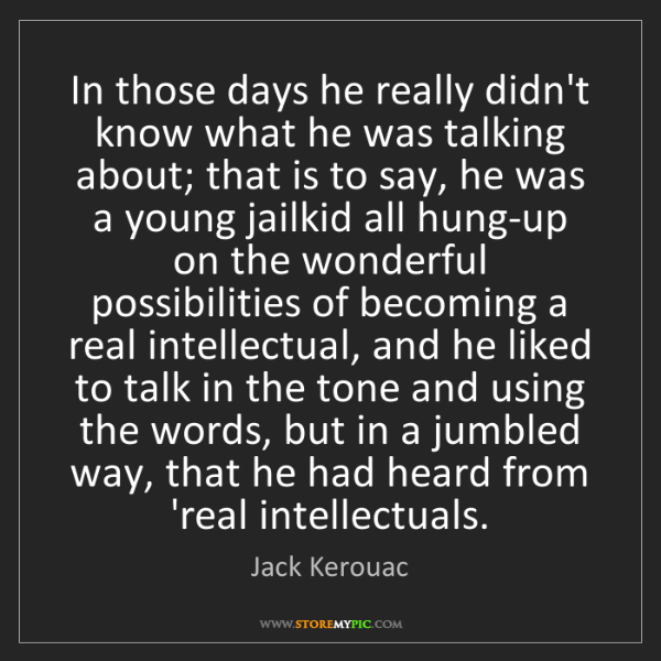 Jack Kerouac: In those days he really didn't know what he was talking...