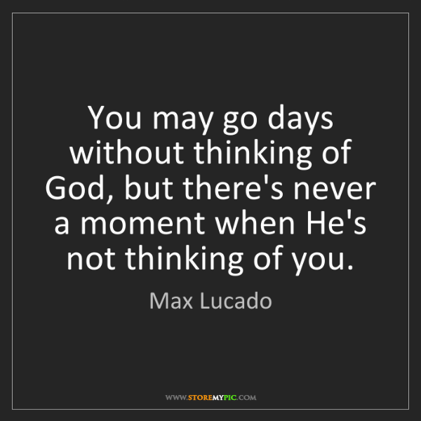 Max Lucado: You may go days without thinking of God, but there's...