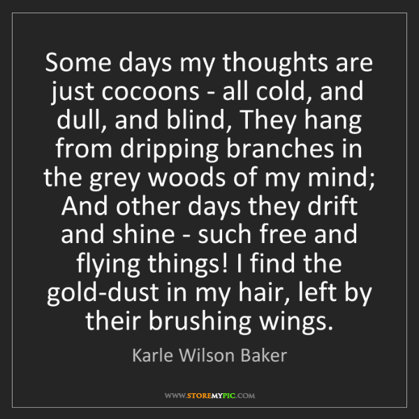 Karle Wilson Baker: Some days my thoughts are just cocoons - all cold, and...