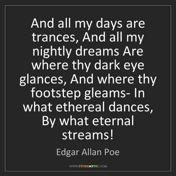 Edgar Allan Poe: And all my days are trances, And all my nightly dreams...