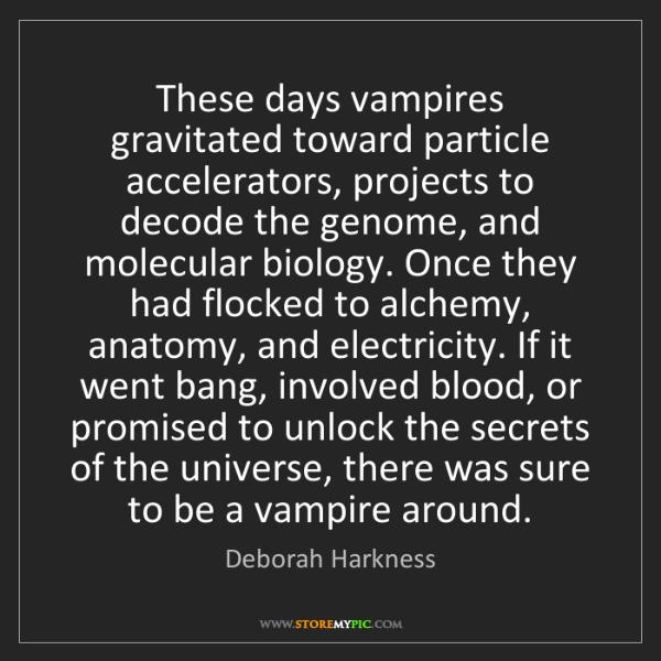 Deborah Harkness: These days vampires gravitated toward particle accelerators,...