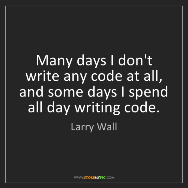 Larry Wall: Many days I don't write any code at all, and some days...