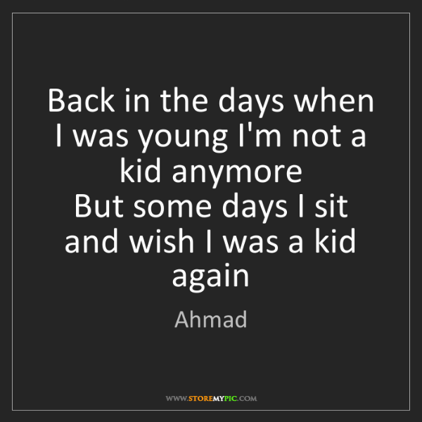 Ahmad: Back in the days when I was young I'm not a kid anymore...