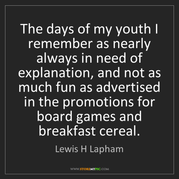 Lewis H Lapham: The days of my youth I remember as nearly always in need...
