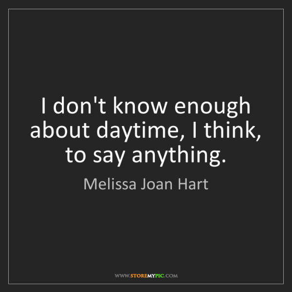 Melissa Joan Hart: I don't know enough about daytime, I think, to say anything.