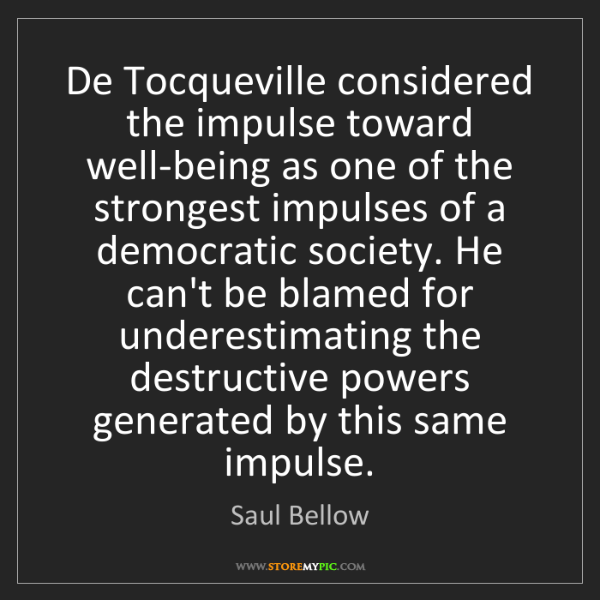 Saul Bellow: De Tocqueville considered the impulse toward well-being...