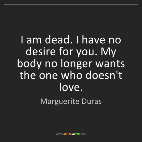 Marguerite Duras: I am dead. I have no desire for you. My body no longer...