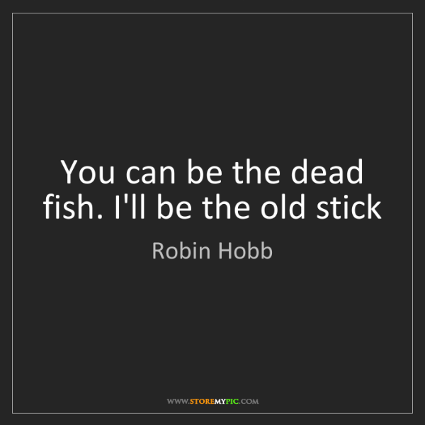 Robin Hobb: You can be the dead fish. I'll be the old stick