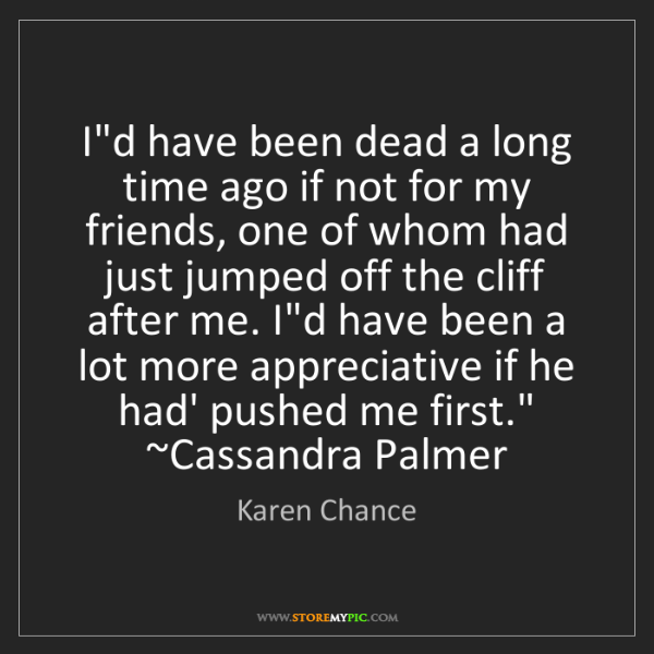 Karen Chance: I'd have been dead a long time ago if not for my friends,...