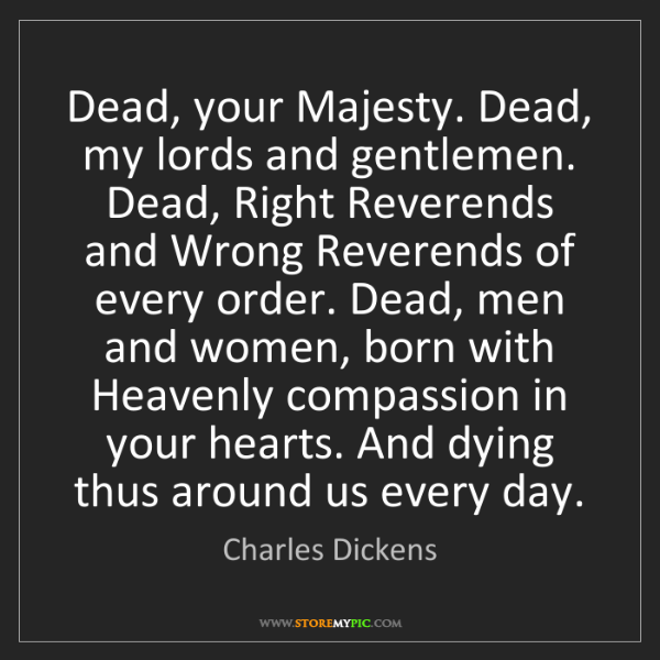 Charles Dickens: Dead, your Majesty. Dead, my lords and gentlemen. Dead,...
