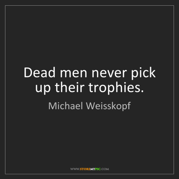Michael Weisskopf: Dead men never pick up their trophies.