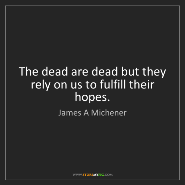 James A Michener: The dead are dead but they rely on us to fulfill their...