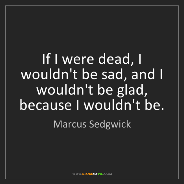 Marcus Sedgwick: If I were dead, I wouldn't be sad, and I wouldn't be...
