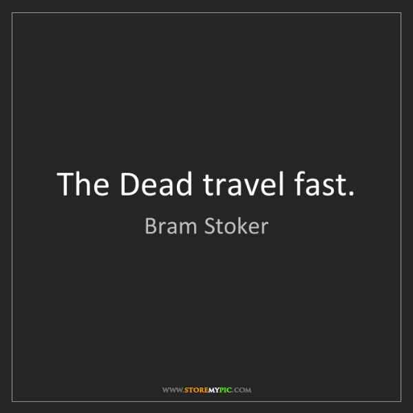 Bram Stoker: The Dead travel fast.