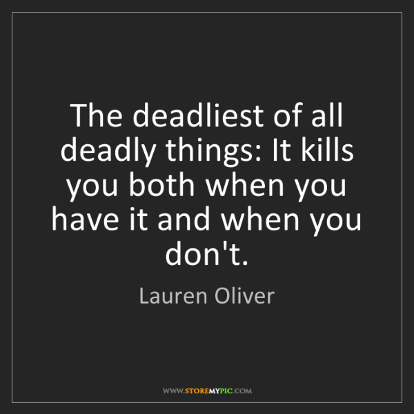 Lauren Oliver: The deadliest of all deadly things: It kills you both...