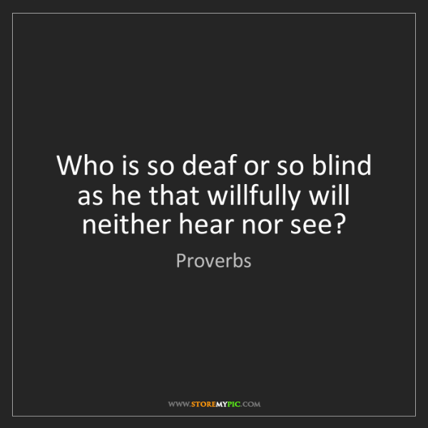 Proverbs: Who is so deaf or so blind as he that willfully will...