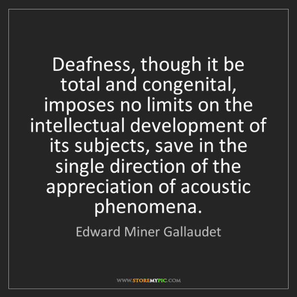 Edward Miner Gallaudet: Deafness, though it be total and congenital, imposes...